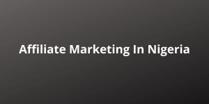 Affiliate Marketing In Nigeria : Top Programs for You