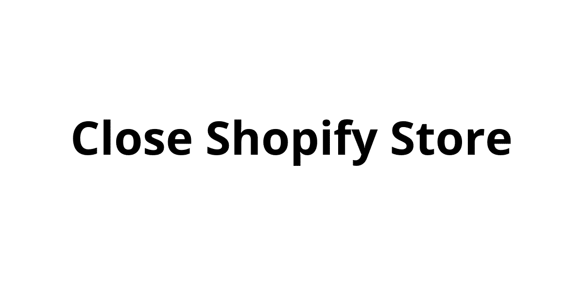 How to Close Shopify Store and Cancel Your Shopify Account